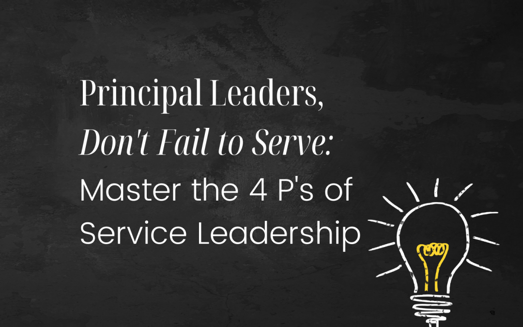 Principal Leaders, Don't Fail to Serve: Master the 4 P's of Service Leadership