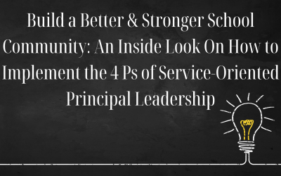 Build a Better & Stronger School Community: An Inside Look On How to Implement the 4 Ps of Service-Oriented Principal Leadership
