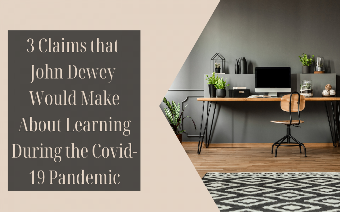 Support, Opportunities, and Engagement: 3 Claims that John Dewey Would Make About Learning During the Covid-19, 2020-2021 School Year