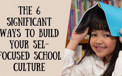 The 6 Significant Ways to Build Your SEL-Focused School Culture