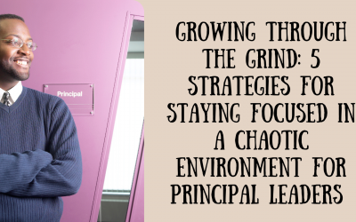 Growing Through the Grind: 5 Strategies for Staying Focused in a Chaotic Environment for Principal Leaders